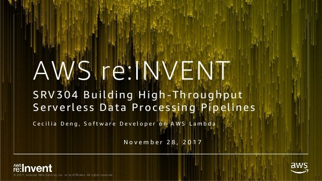 © 2017, Amazon Web Services, Inc. or its Affiliates. All rights reserved. AWS re:INVENT SRV304 Building High-Throughput Se...