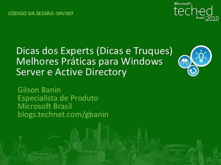 CÓDIGO DA SESSÃO:SRV307<br />Dicas dos Experts (Dicas e Truques)Melhores Práticas para Windows Server e Active Directory<b...