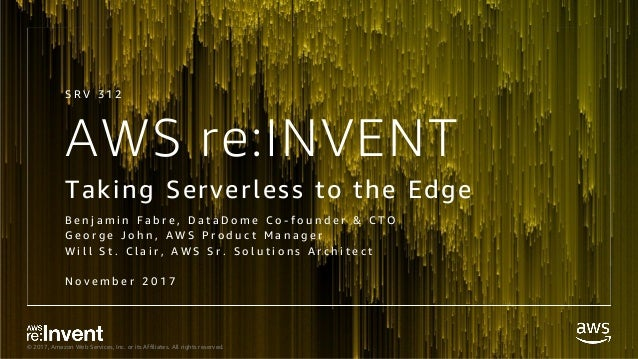 © 2017, Amazon Web Services, Inc. or its Affiliates. All rights reserved. AWS re:INVENT Taking Serverless to the Edge B e ...