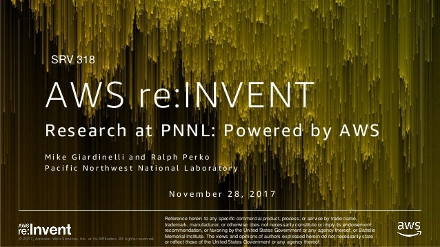 © 2017, Amazon Web Services, Inc. or its Affiliates. All rights reserved. AWS re:INVENT Research at PNNL: Powered by AWS M...