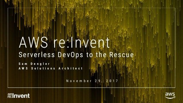 AWS re:Invent Serverless DevOps to the Rescue S a m D e n g l e r A W S S o l u t i o n s A r c h i t e c t N o v e m b e ...