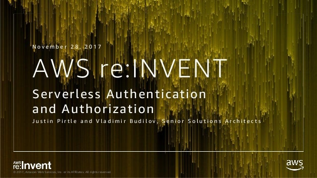© 2017, Amazon Web Services, Inc. or its Affiliates. All rights reserved. AWS re:INVENT Serverless Authentication and Auth...