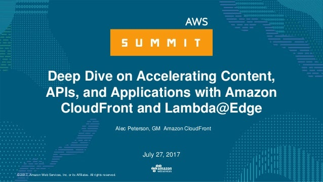 © 2017, Amazon Web Services, Inc. or its Affiliates. All rights reserved. Alec Peterson, GM Amazon CloudFront July 27, 201...