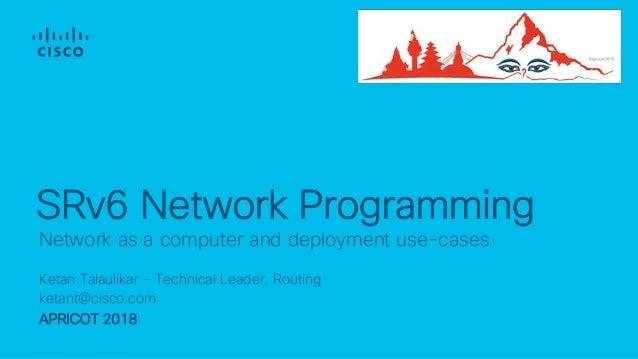 Ketan Talaulikar – Technical Leader, Routing ketant@cisco.com APRICOT 2018 Network as a computer and deployment use-cases ...