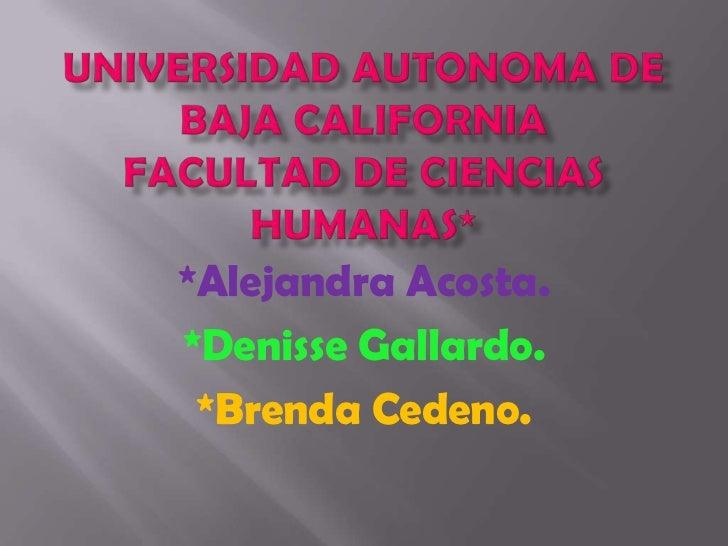 Universidad Autonoma de Baja CaliforniaFacultad de Ciencias Humanas*<br />*Alejandra Acosta.<br />*DenisseGallardo.<br />*...