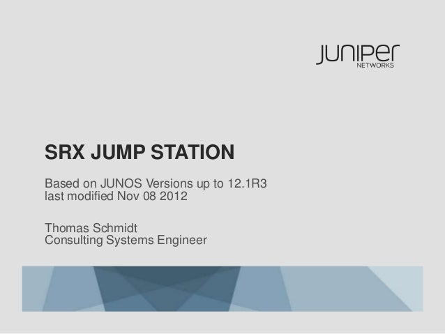 SRX JUMP STATION Based on JUNOS Versions up to 12.1R3 last modified Nov 08 2012 Thomas Schmidt Consulting Systems Engineer