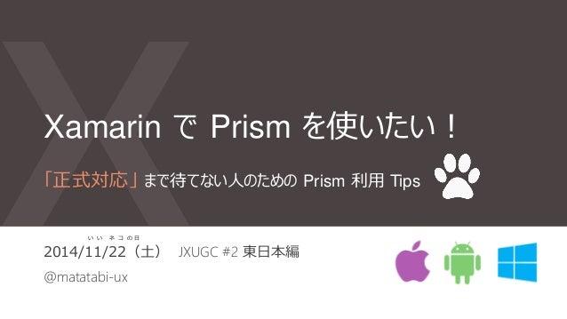 Xamarin で Prism を使いたい! 2014/11/22(土) JXUGC #2 東日本編 @matatabi-ux 「正式対応」 まで待てない人のための Prism 利用 Tips い い ネ コ の 日