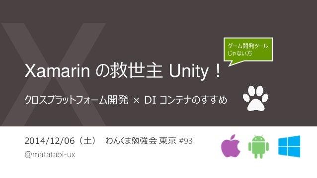 Xamarin の救世主 Unity! 2014/12/06(土) わんくま勉強会 東京 #93 @matatabi-ux クロスプラットフォーム開発 × DI コンテナのすすめ ゲーム開発ツール じゃない方