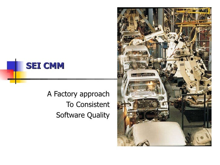 SEI CMM A Factory approach To Consistent Software Quality