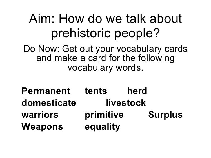Aim: How do we talk about prehistoric people? Do Now: Get out your vocabulary cards and make a card for the following voca...
