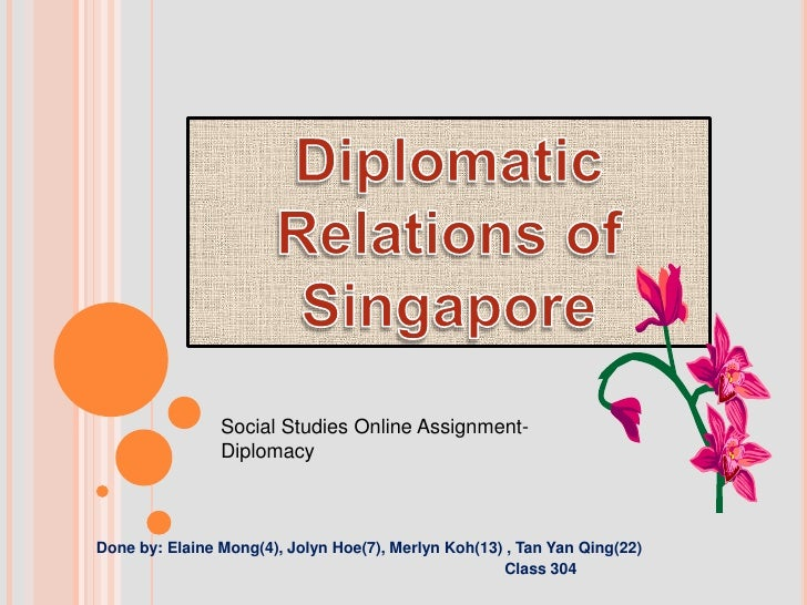 Diplomatic Relations of Singapore<br />Social Studies Online Assignment-<br />Diplomacy<br />                        Done ...