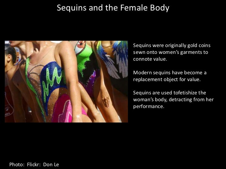 Sequins and the Female Body<br />Sequins were originally gold coins sewn onto women's garments to connote value.<br />Mode...