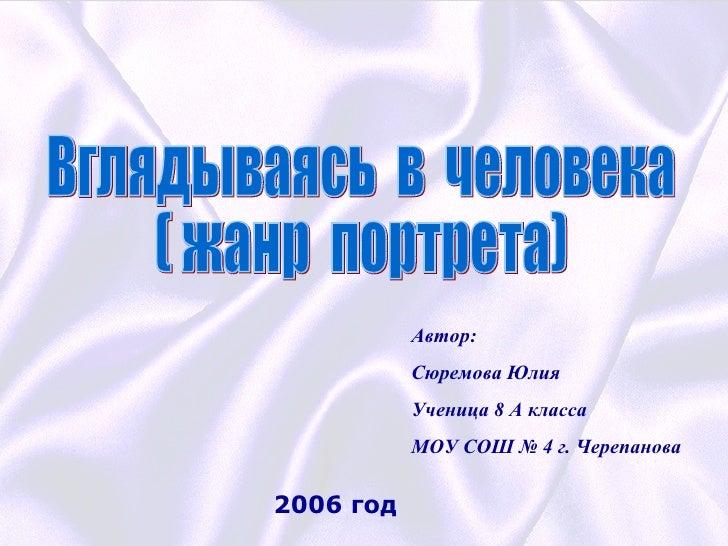 Вглядываясь  в  человека ( жанр  портрета) Автор: Сюремова Юлия Ученица 8 А класса МОУ СОШ № 4 г. Черепанова 2006 год