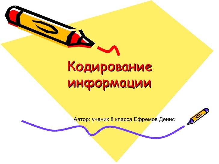 Кодирование информации Автор: ученик 8 класса Ефремов Денис