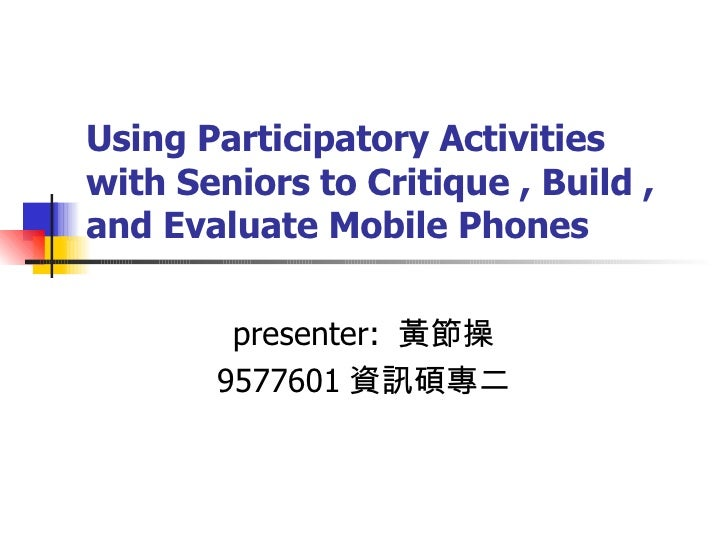 Using Participatory Activities with Seniors to Critique , Build , and Evaluate Mobile Phones presenter:  黃節操 9577601 資訊碩專二