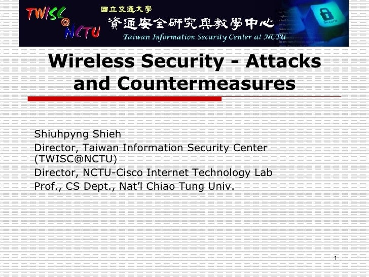Wireless Security - Attacks and Countermeasures Shiuhpyng Shieh Director, Taiwan Information Security Center (TWISC@NCTU) ...