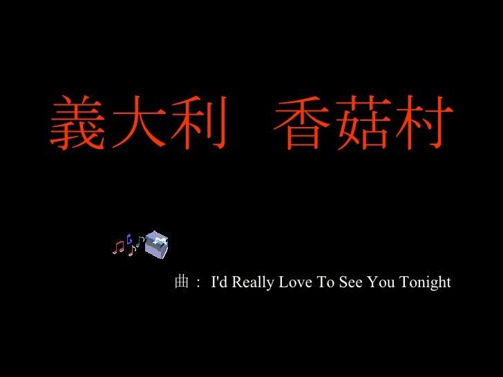 義大利  香菇村 曲: I'd Really Love To See You Tonight