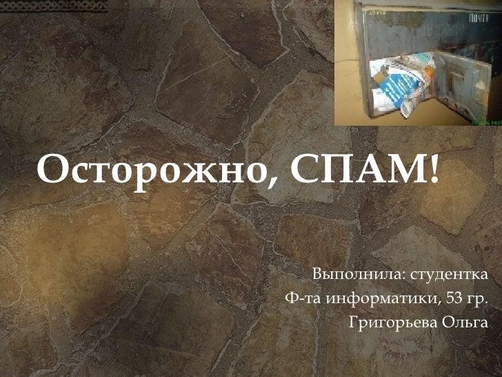 Осторожно, СПАМ! Выполнила: студентка Ф-та информатики, 53 гр. Григорьева Ольга