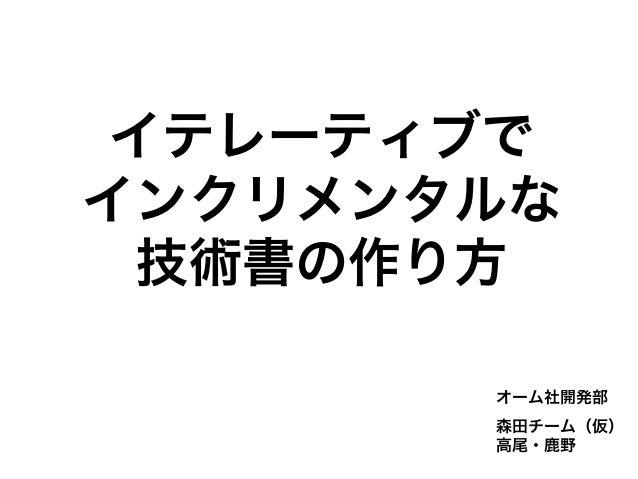 イテレーティブで インクリメンタルな 技術書の作り方 オーム社開発部 森田チーム(仮) 高尾・鹿野