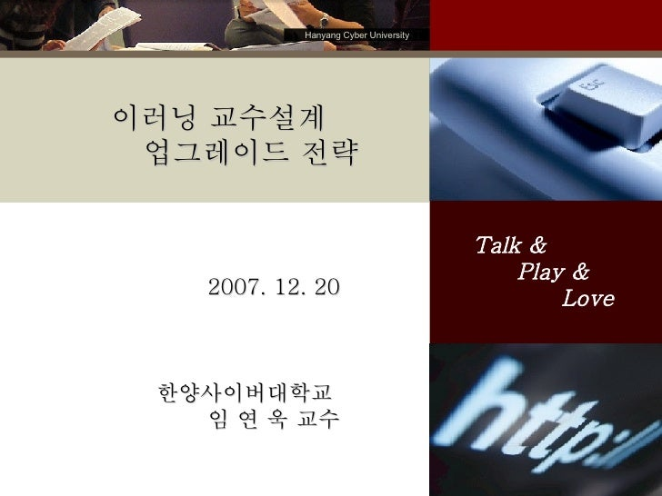 2007. 12. 20 한양사이버대학교  임 연 욱 교수 Talk &  Play &  Love 이러닝 교수설계 업그레이드 전략 Hanyang Cyber University