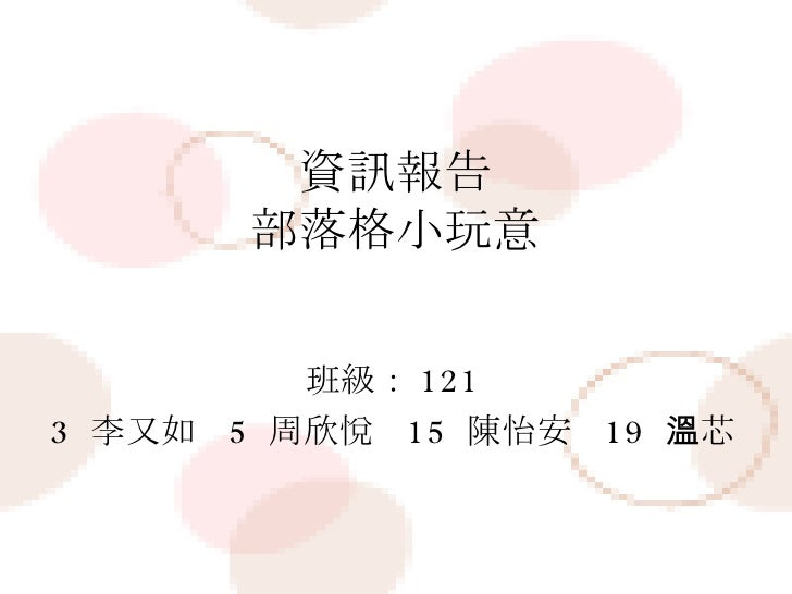 資訊報告 部落格小玩意 班級: 121 3  李又如  5  周欣悅  15  陳怡安  19  溫芯