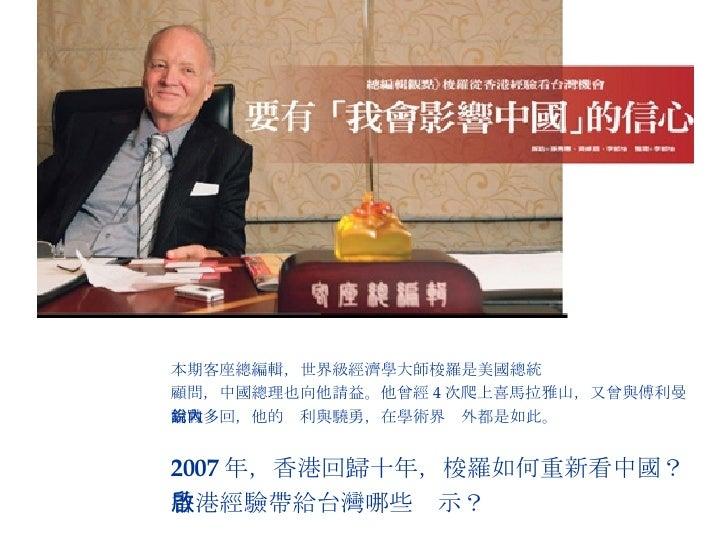 本期客座總編輯,世界級經濟學大師梭羅是美國總統  顧問,中國總理也向他請益。他曾經 4 次爬上喜馬拉雅山,又曾與傅利曼 論戰多回,他的銳利與驍勇,在學術界內外都是如此。 2007 年,香港回歸十年,梭羅如何重新看中國? 香港經驗帶給台灣哪些啟示?
