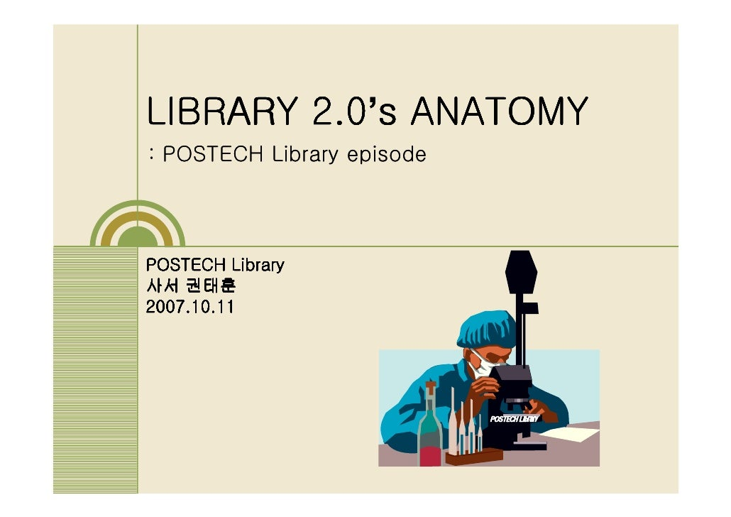 2.0's LIBRARY 2.0 s ANATOMY : POSTECH Library episode     POSTECH Library 사서 권태훈 2007.10.11