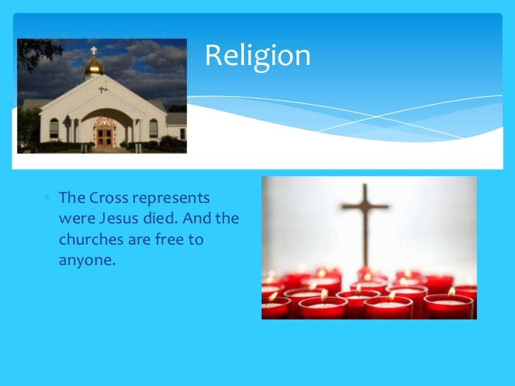 ReligionThe Cross representswere Jesus died. And thechurches are free toanyone.