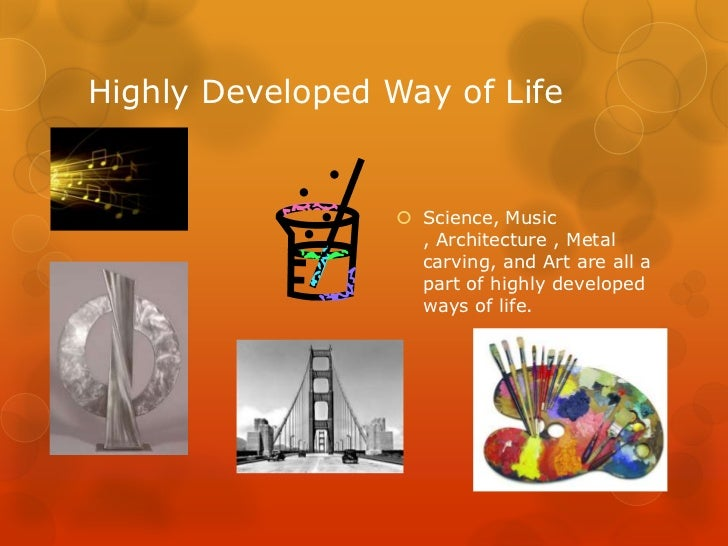 Highly Developed Way of Life                   Science, Music                    , Architecture , Metal                  ...