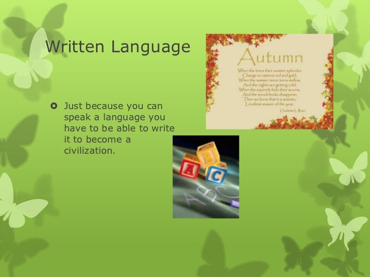 Written Language Just because you can  speak a language you  have to be able to write  it to become a  civilization.