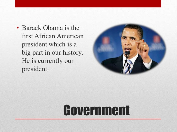 • Barack Obama is the  first African American  president which is a  big part in our history.  He is currently our  presid...