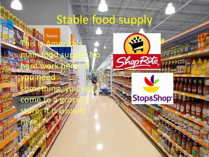 Stable food supply• This is America's  main food supply. No  hard work here! If  you need  something, you just  come to a ...