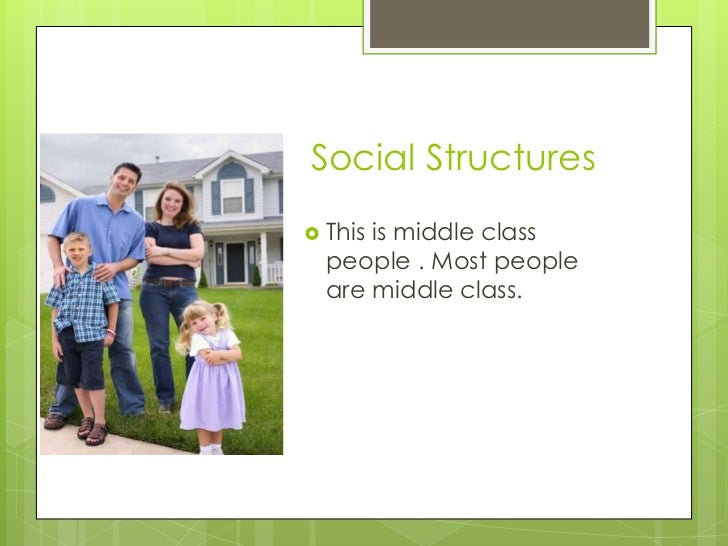 Social Structures Thisis middle class  people . Most people  are middle class.
