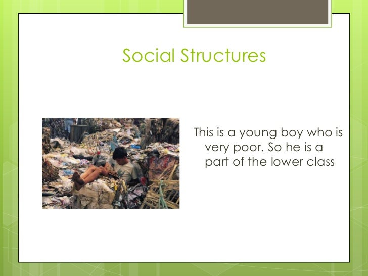 Social Structures        This is a young boy who is          very poor. So he is a          part of the lower class