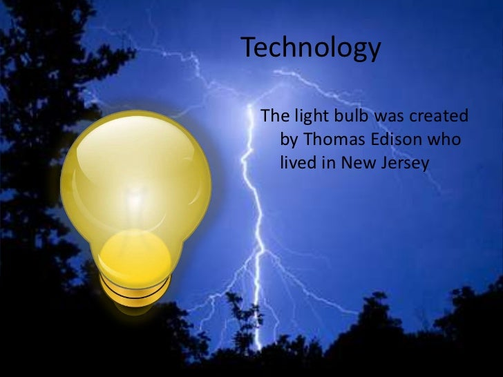 Technology The light bulb was created   by Thomas Edison who   lived in New Jersey