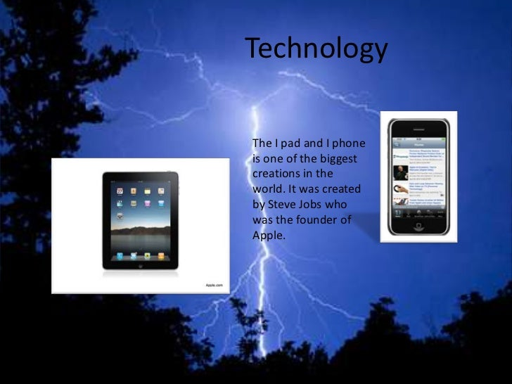 TechnologyThe I pad and I phoneis one of the biggestcreations in theworld. It was createdby Steve Jobs whowas the founder ...