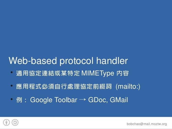 Webbasedprotocolhandler ●     適用協定連結或某特定 MIMEType 內容 ●     應用程式必須自行處理協定前綴詞 (mailto:) ●     例: GoogleToolbar→GDoc,GM...