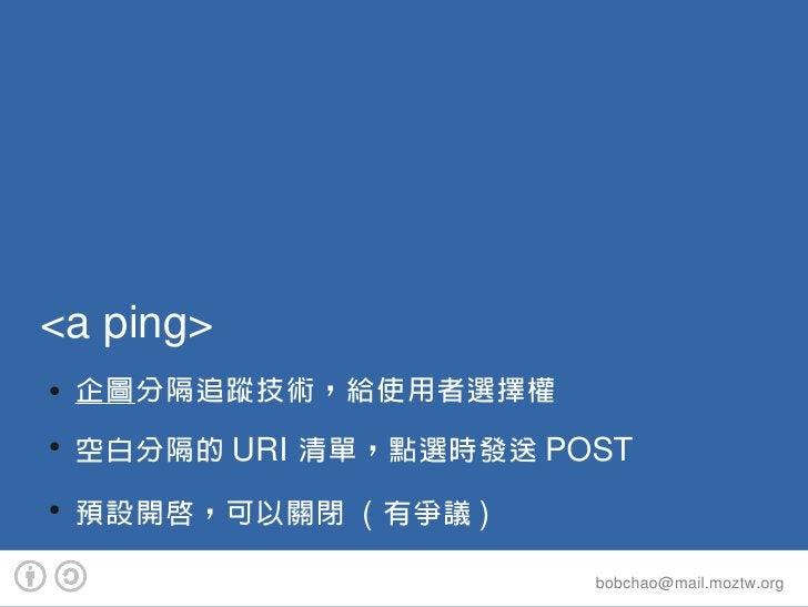 <aping> ●   企圖分隔追蹤技術,給使用者選擇權 ●     空白分隔的 URI 清單,點選時發送 POST ●     預設開啟,可以關閉 ( 有爭議 )                          bobchao@mail....