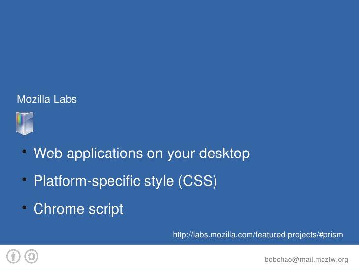 MozillaLabs     Prism  ●      Webapplicationsonyourdesktop  ●      Platformspecificstyle(CSS)  ●      Chro...