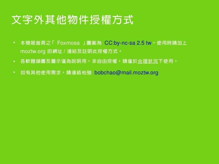 文字外其他物件授權方式 ●     本簡報首頁之「 Foxmosa 」圖案為 CC:byncsa2.5tw,使用時請加上     moztw.org 的網址 / 連結及註明此授權方式。 ●   各軟體擷圖及圖示僅為說明用,非自由授權,請...