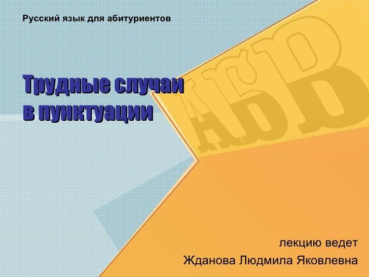 Трудные случаи в пунктуации лекцию ведет Жданова Людмила Яковлевна Русский язык для абитуриентов