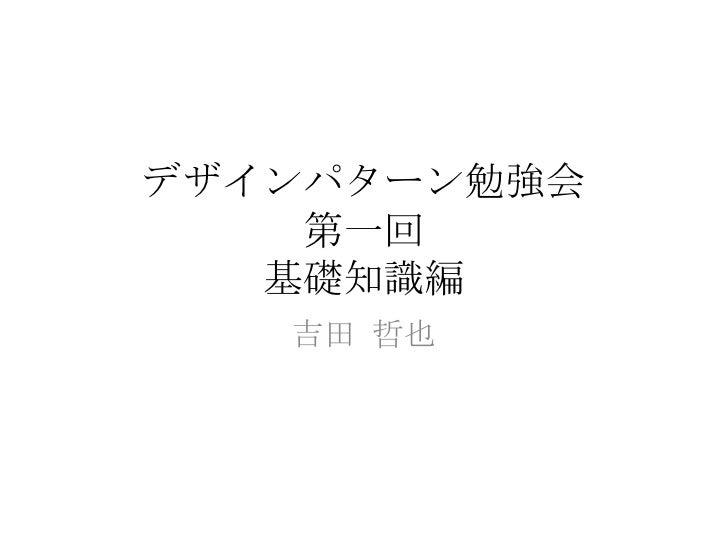 デザインパターン勉強会 第一回 基礎知識編 吉田 哲也