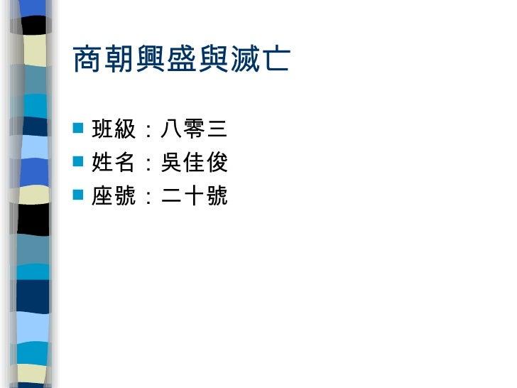 商朝興盛與滅亡 <ul><li>班級:八零三 </li></ul><ul><li>姓名:吳佳俊 </li></ul><ul><li>座號:二十號 </li></ul>