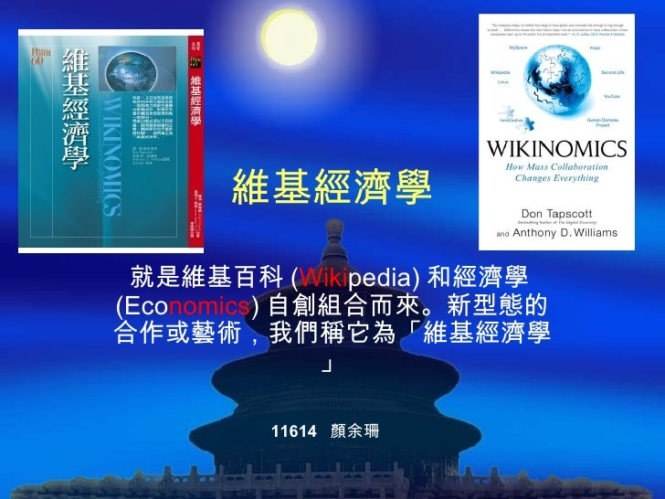 維基經濟學 就是維基百科 ( Wiki pedia) 和經濟學 (Eco nomics ) 自創組合而來。新型態的合作或藝術,我們稱它為「維基經濟學」 11614  顏余珊