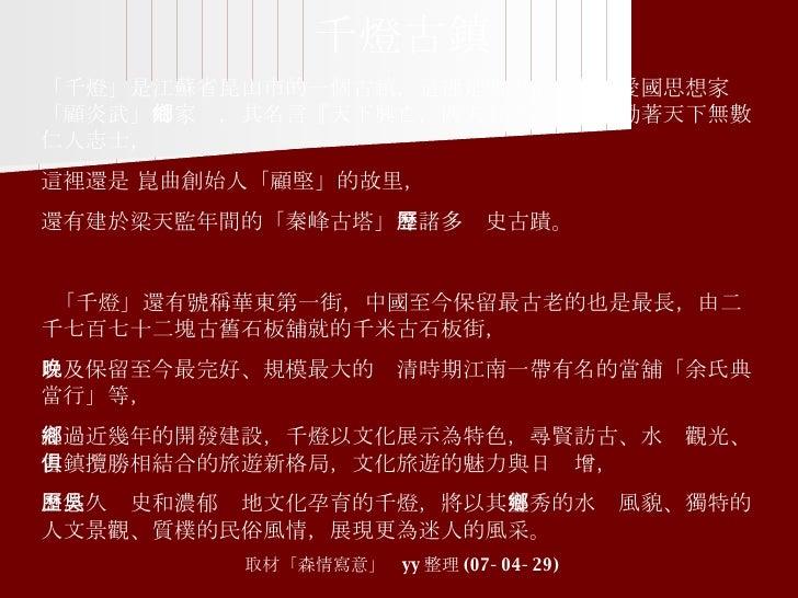 千燈古鎮 「千燈」 是江蘇省昆山市的一個古鎮,這裡是明末清初著名愛國思想家 「顧炎武」 的家鄉,其名言 『天下興亡,匹夫有責』 一直激勵著天下無數仁人志士, 這裡還是 崑曲創始人 「顧堅」的故里, 還有建於梁天監年間的 「秦峰古塔」 等諸多歷史...
