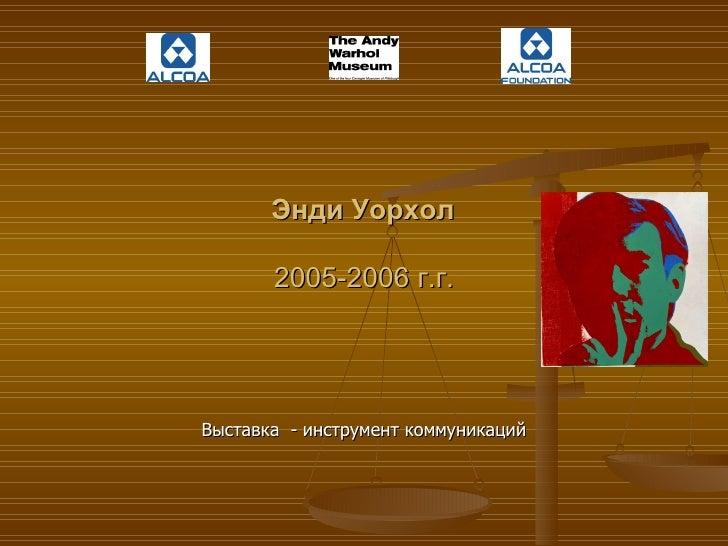 Энди Уорхол   2005-2006 г.г. Выставка  - инструмент коммуникаций