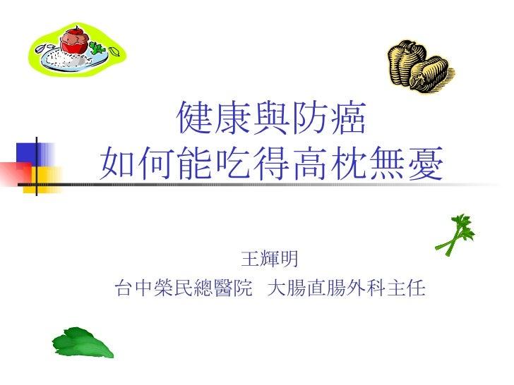 健康與防癌 如何能吃得高枕無憂 王輝明 台中榮民總醫院  大腸直腸外科主任