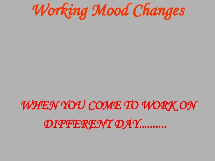 Working Mood Changes WHEN YOU COME   TO WORK ON DIFFERENT DAY..........