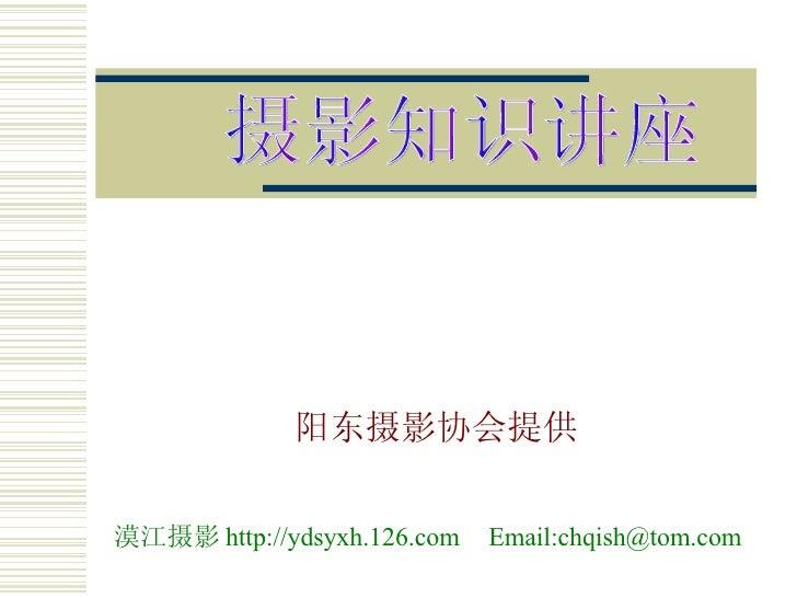 阳东摄影协会提供 摄影知识讲座 Email:chqish@tom.com 漠江摄影 http://ydsyxh.126.com