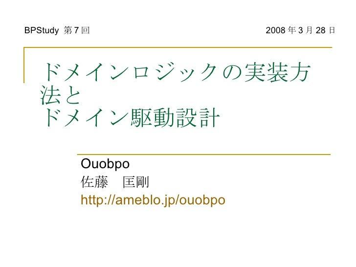 ドメインロジックの実装方法と ドメイン駆動設計 Ouobpo 佐藤 匡剛 http://ameblo.jp/ouobpo BPStudy  第 7 回 2008 年 3 月 28 日